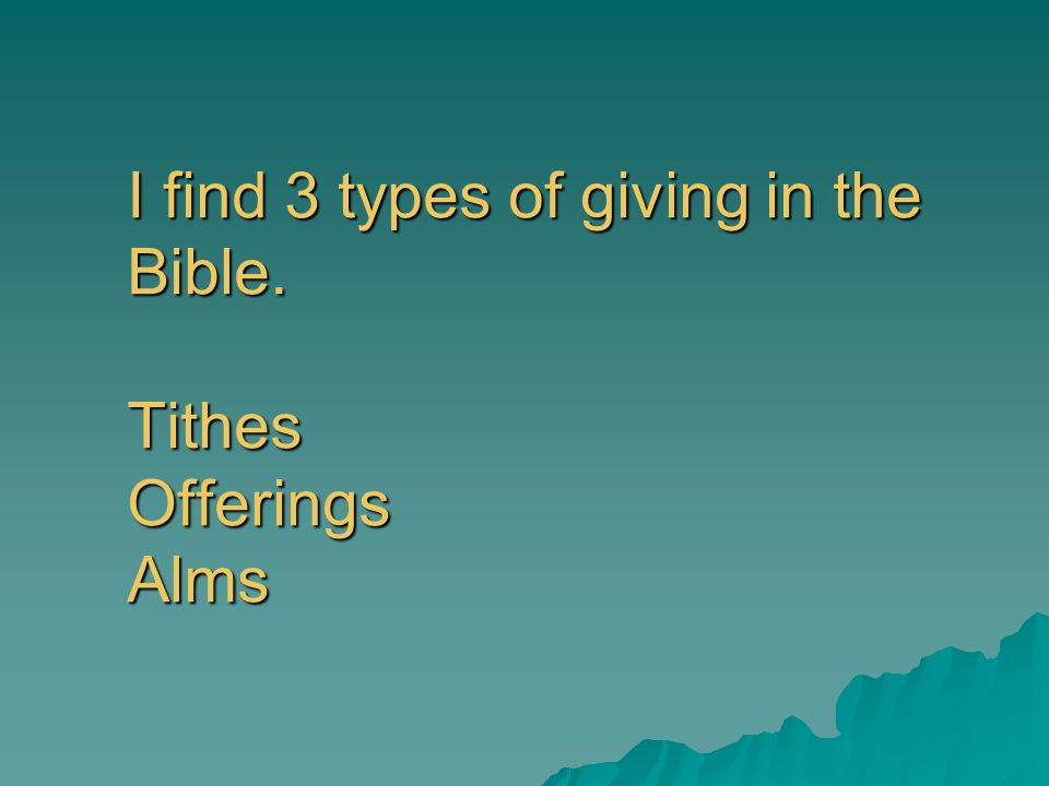 I find 3 types of giving in the Bible. Tithes Offerings Alms