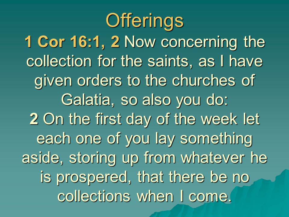 Offerings 1 Cor 16:1, 2 Now concerning the collection for the saints, as I have given orders to the churches of Galatia, so also you do: 2 On the first day of the week let each one of you lay something aside, storing up from whatever he is prospered, that there be no collections when I come.