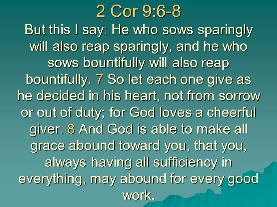 2 Cor 9:6-8 But this I say: He who sows sparingly will also reap sparingly, and he who sows bountifully will also reap bountifully.