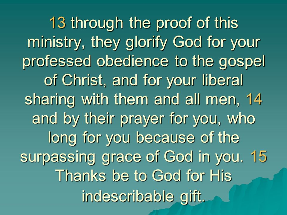 13 through the proof of this ministry, they glorify God for your professed obedience to the gospel of Christ, and for your liberal sharing with them and all men, 14 and by their prayer for you, who long for you because of the surpassing grace of God in you.