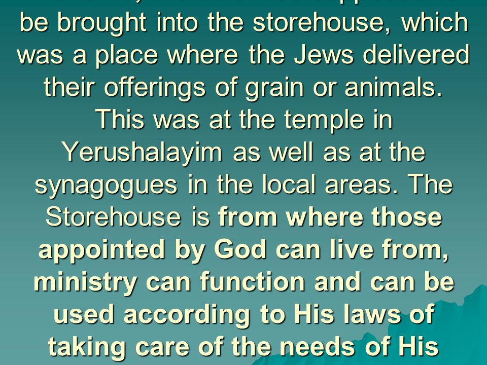 Mal 3:10, the tithe was supposed to be brought into the storehouse, which was a place where the Jews delivered their offerings of grain or animals.