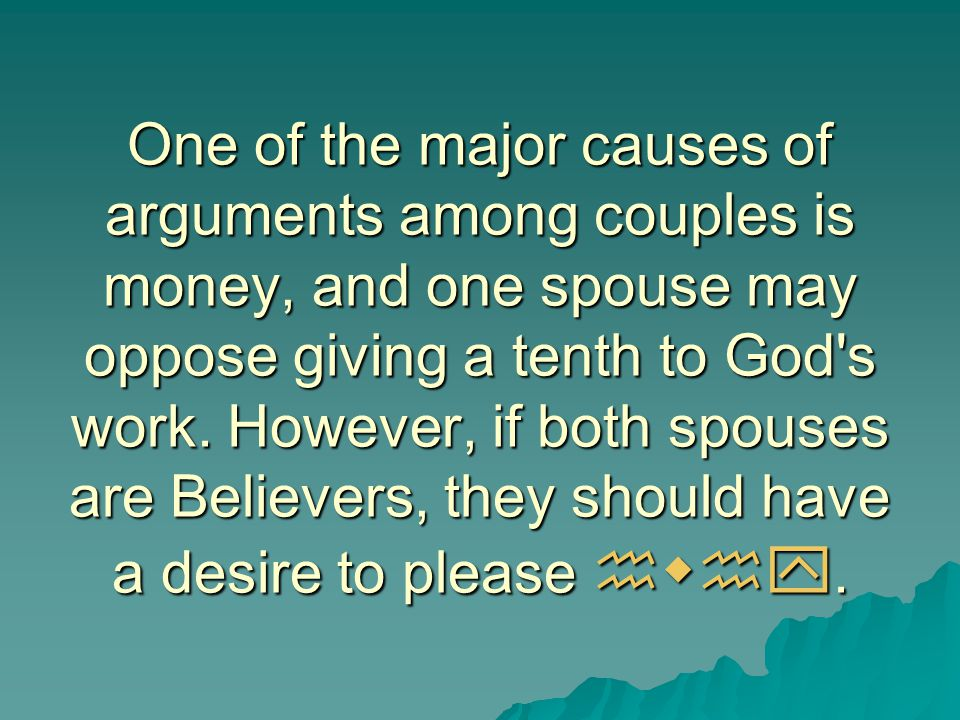 One of the major causes of arguments among couples is money, and one spouse may oppose giving a tenth to God s work.