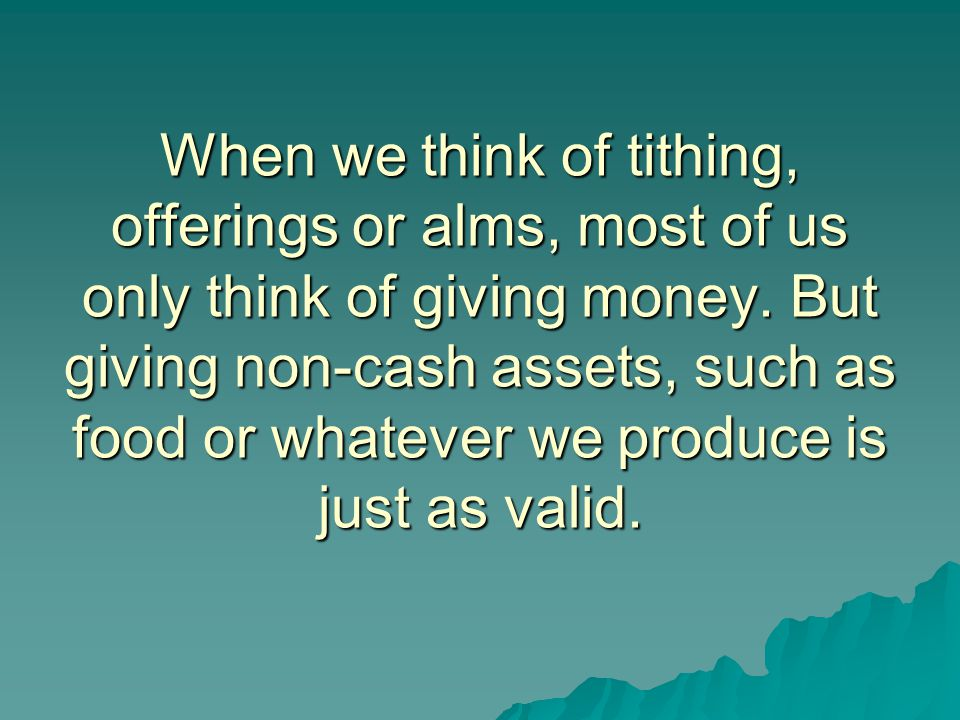 When we think of tithing, offerings or alms, most of us only think of giving money.