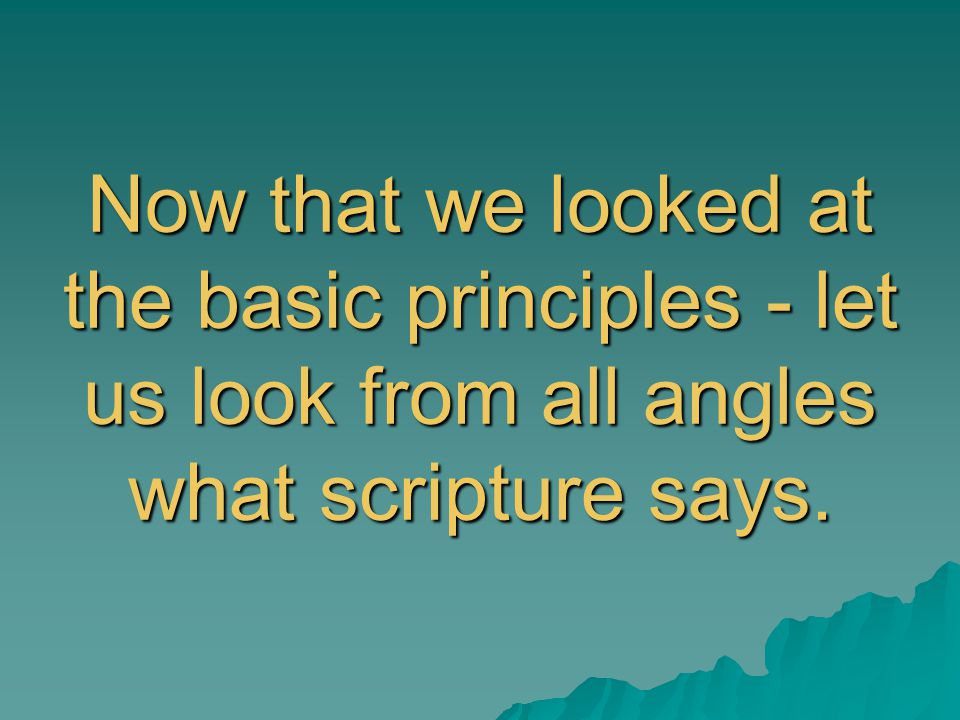 Now that we looked at the basic principles - let us look from all angles what scripture says.