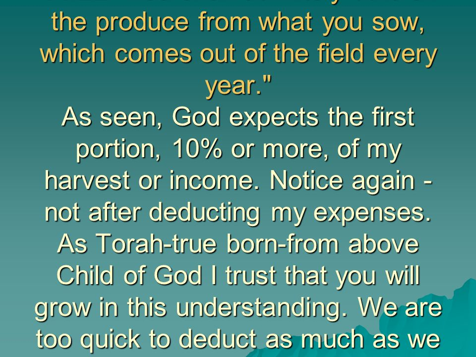 14:22 You shall definitely tithe all the produce from what you sow, which comes out of the field every year. As seen, God expects the first portion, 10% or more, of my harvest or income.