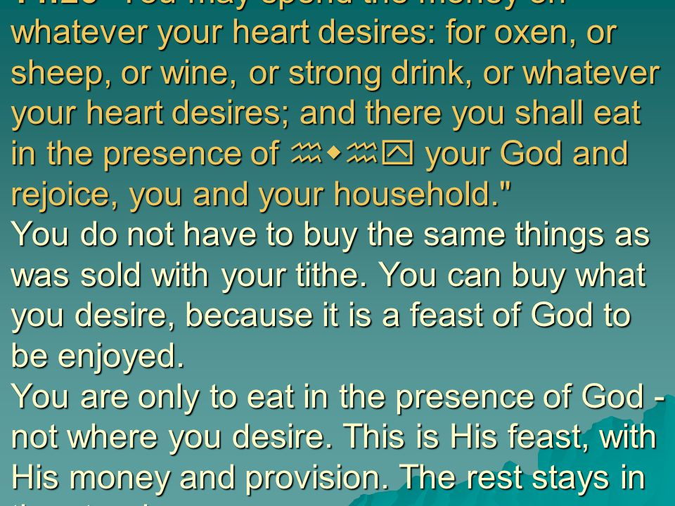 14:26 You may spend the money on whatever your heart desires: for oxen, or sheep, or wine, or strong drink, or whatever your heart desires; and there you shall eat in the presence of hwhy your God and rejoice, you and your household. You do not have to buy the same things as was sold with your tithe.