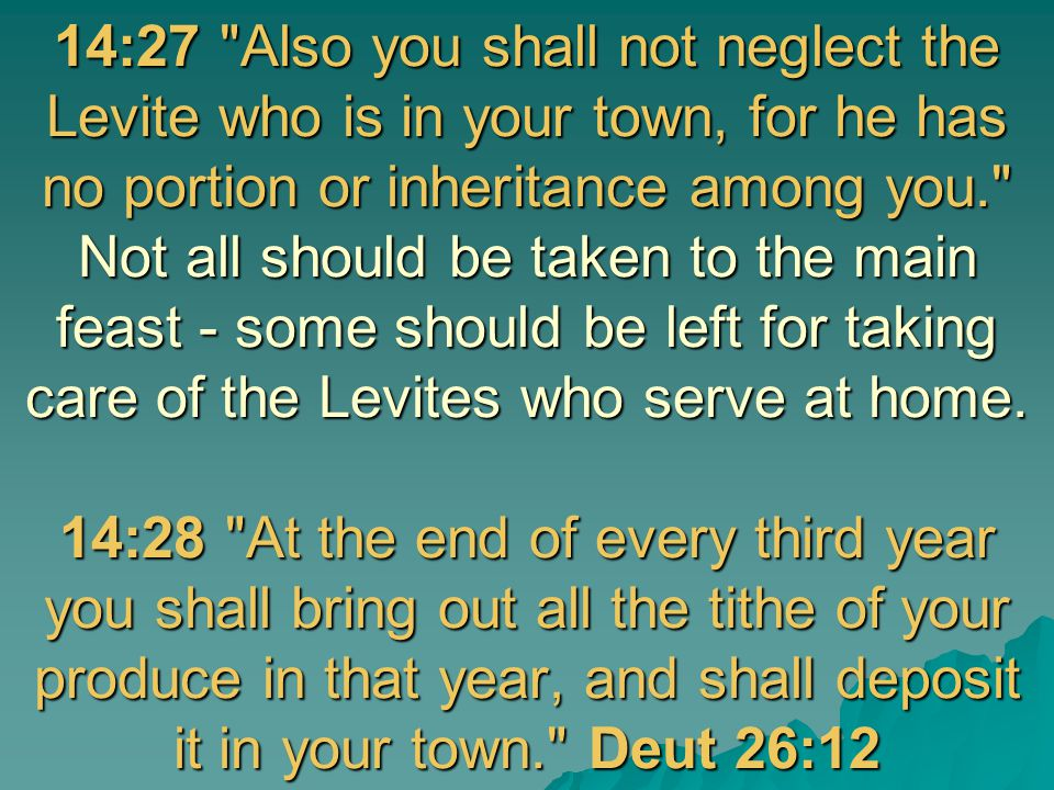 14:27 Also you shall not neglect the Levite who is in your town, for he has no portion or inheritance among you. Not all should be taken to the main feast - some should be left for taking care of the Levites who serve at home.