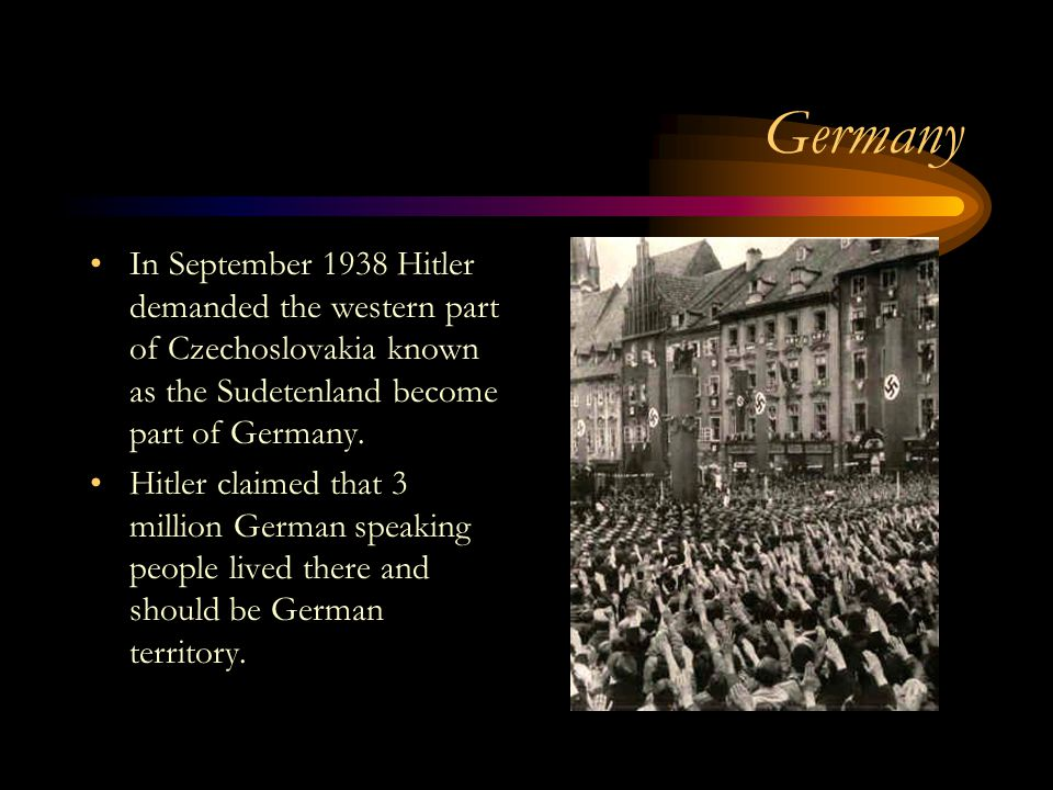 Germany In September 1938 Hitler demanded the western part of Czechoslovakia known as the Sudetenland become part of Germany.