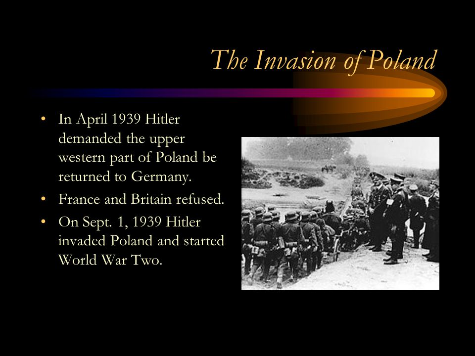 The Invasion of Poland In April 1939 Hitler demanded the upper western part of Poland be returned to Germany.