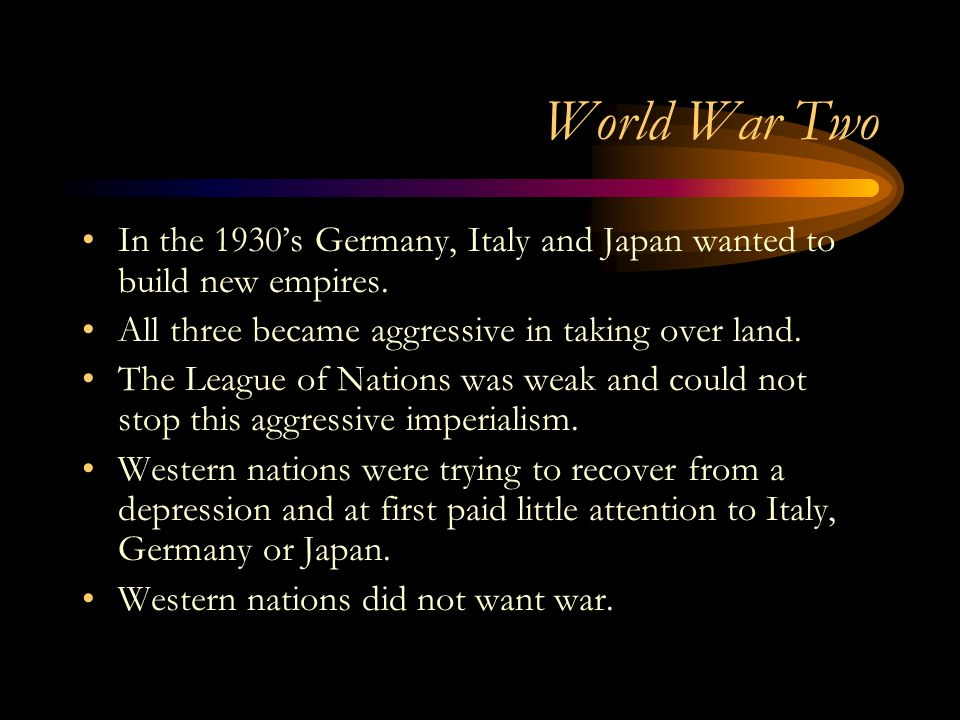 World War Two In the 1930's Germany, Italy and Japan wanted to build new empires. All three became aggressive in taking over land.