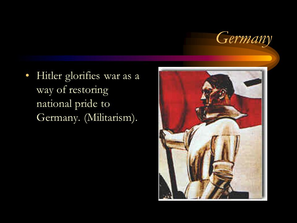 Germany Hitler glorifies war as a way of restoring national pride to Germany. (Militarism).