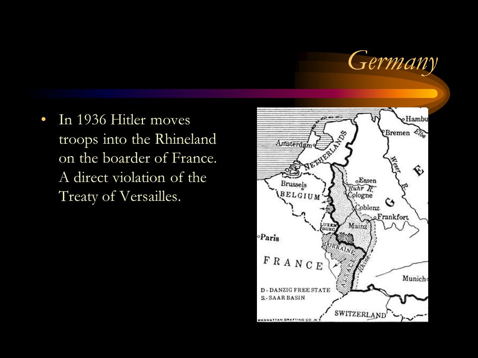Germany In 1936 Hitler moves troops into the Rhineland on the boarder of France.