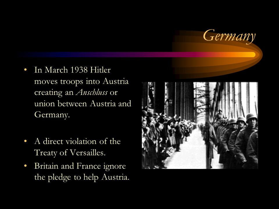 Germany In March 1938 Hitler moves troops into Austria creating an Anschluss or union between Austria and Germany.