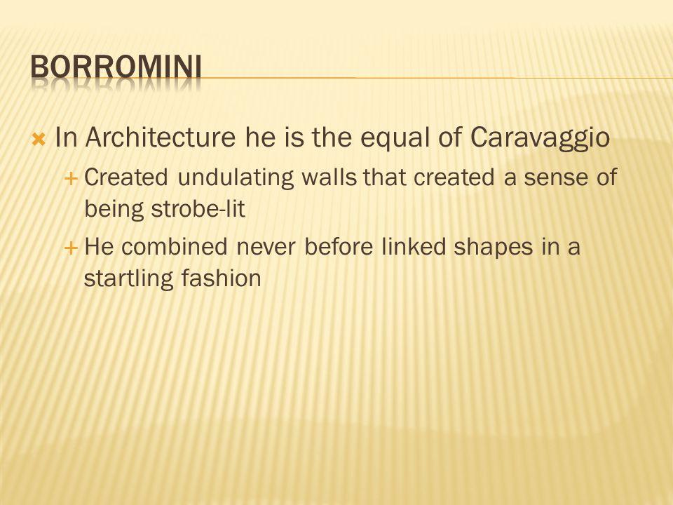 Borromini In Architecture he is the equal of Caravaggio