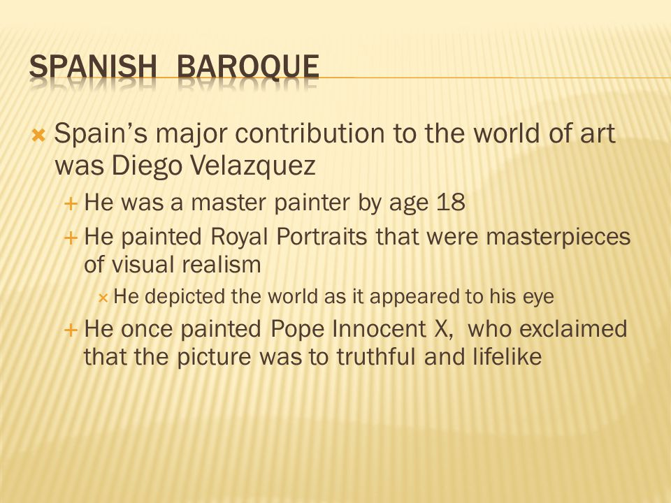 Spanish Baroque Spain's major contribution to the world of art was Diego Velazquez. He was a master painter by age 18.