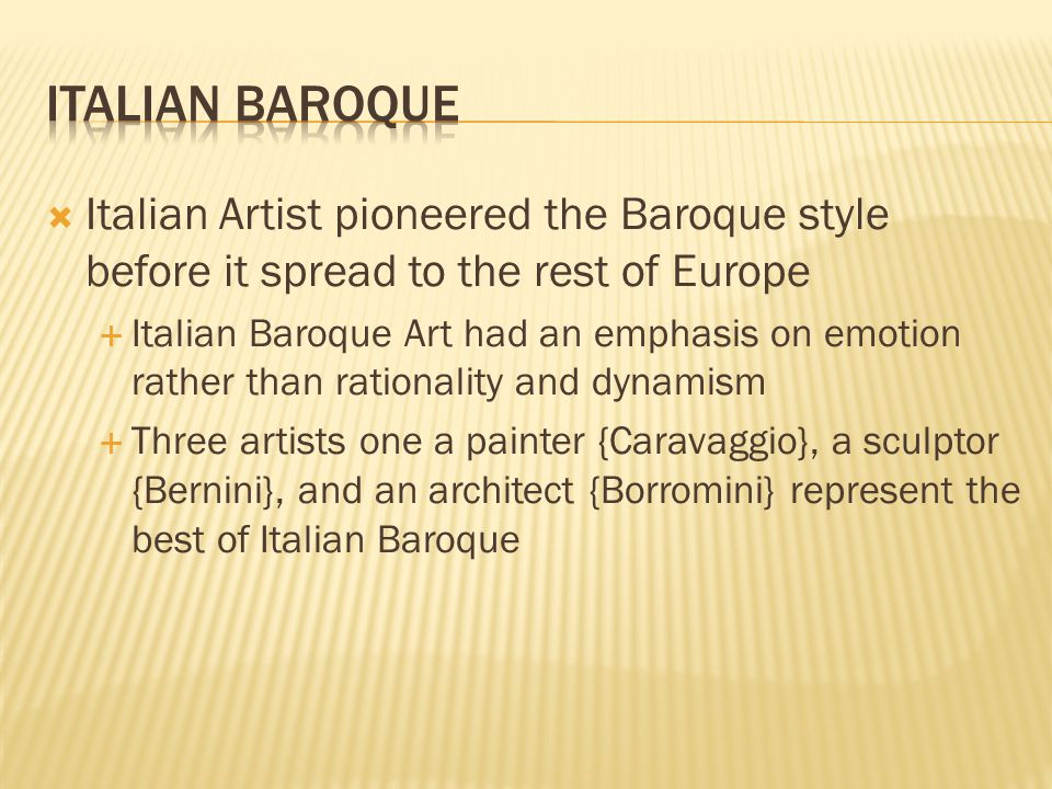 Italian Baroque Italian Artist pioneered the Baroque style before it spread to the rest of Europe.
