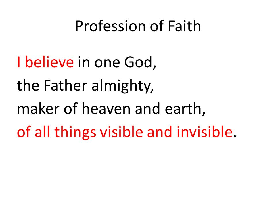 Profession of Faith I believe in one God, the Father almighty, maker of heaven and earth, of all things visible and invisible.