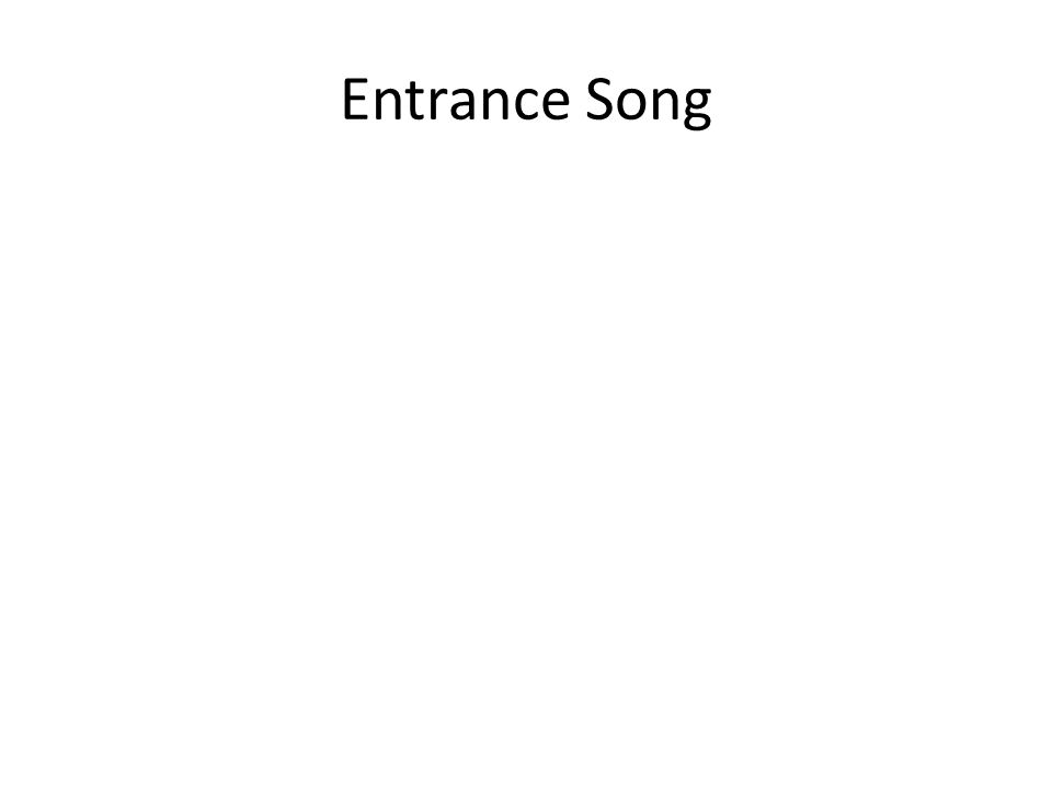 Entrance Song Entrance song – add slides as needed – don't forget the copy write info. 3