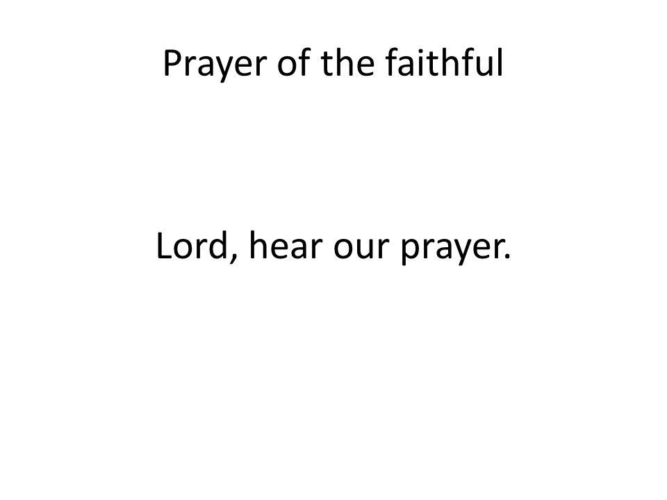 Prayer of the faithful Lord, hear our prayer.