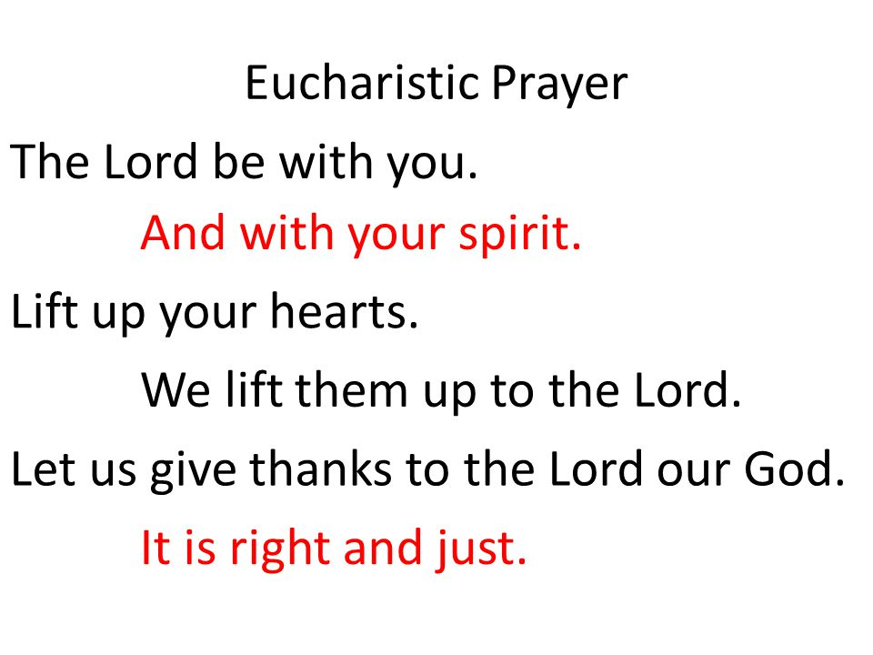 Eucharistic Prayer The Lord be with you. And with your spirit. Lift up your hearts. We lift them up to the Lord.