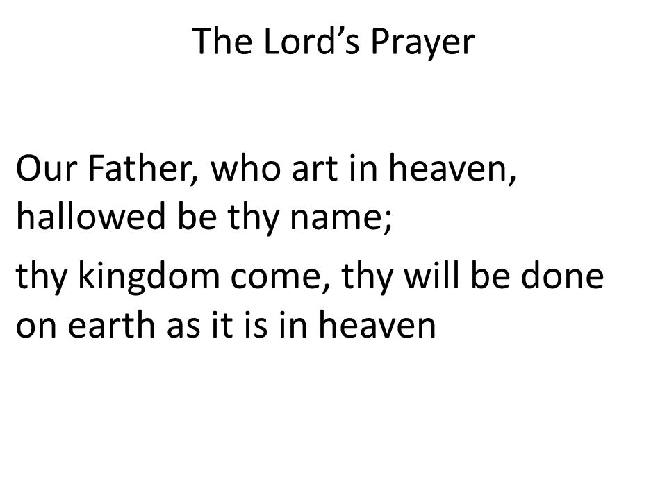 The Lord's Prayer Our Father, who art in heaven, hallowed be thy name; thy kingdom come, thy will be done on earth as it is in heaven.