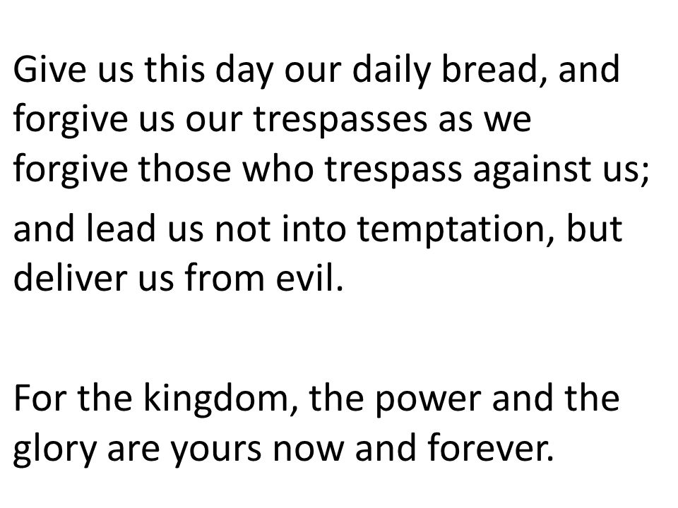 Give us this day our daily bread, and forgive us our trespasses as we forgive those who trespass against us;