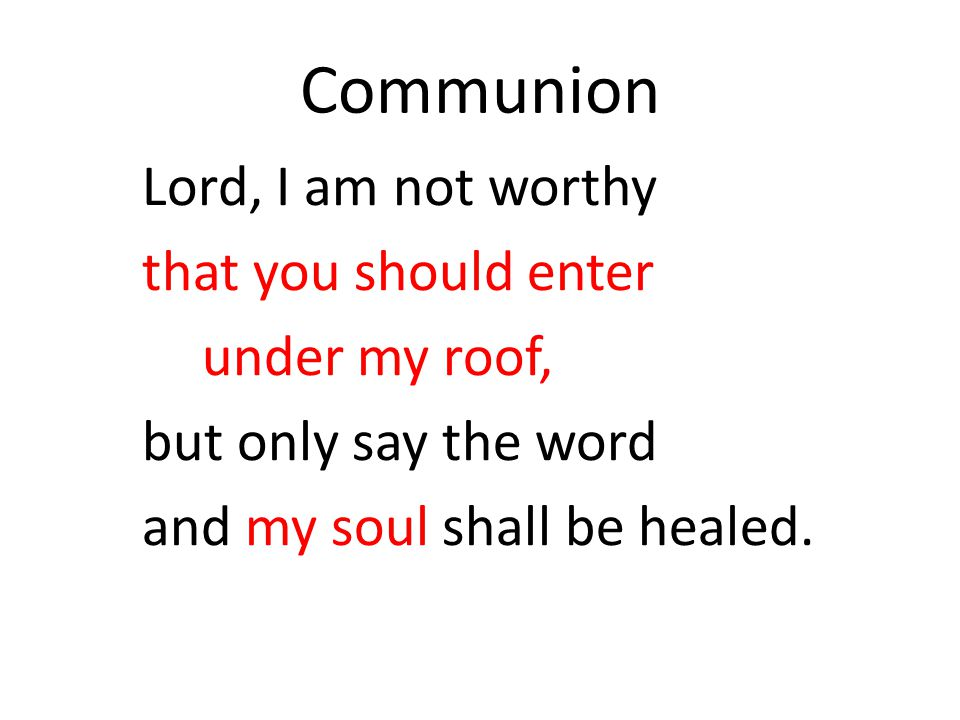 Communion Lord, I am not worthy that you should enter under my roof,