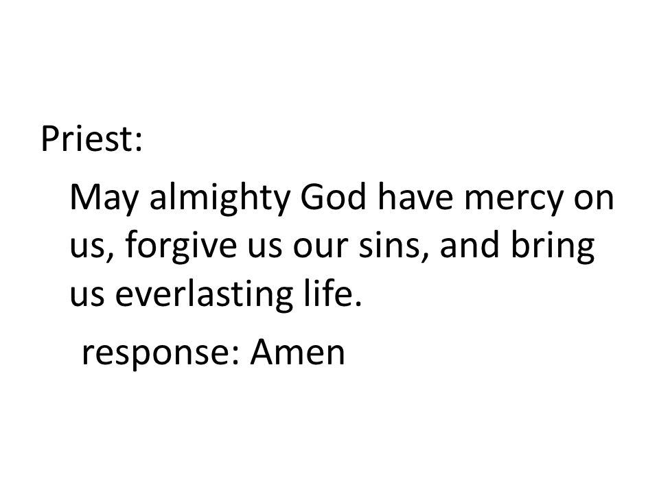 Priest: May almighty God have mercy on us, forgive us our sins, and bring us everlasting life.
