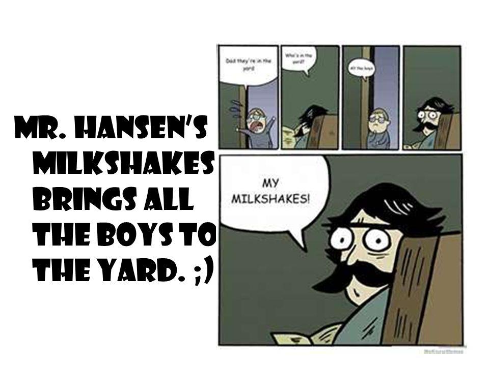 Mr. Hansen's Milkshakes brings all the boys to the yard. ;)