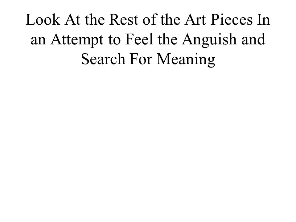 Look At the Rest of the Art Pieces In an Attempt to Feel the Anguish and Search For Meaning