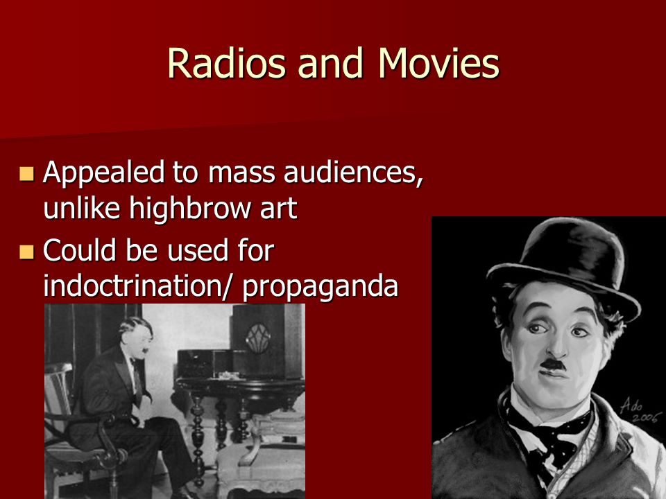 Radios and Movies Appealed to mass audiences, unlike highbrow art