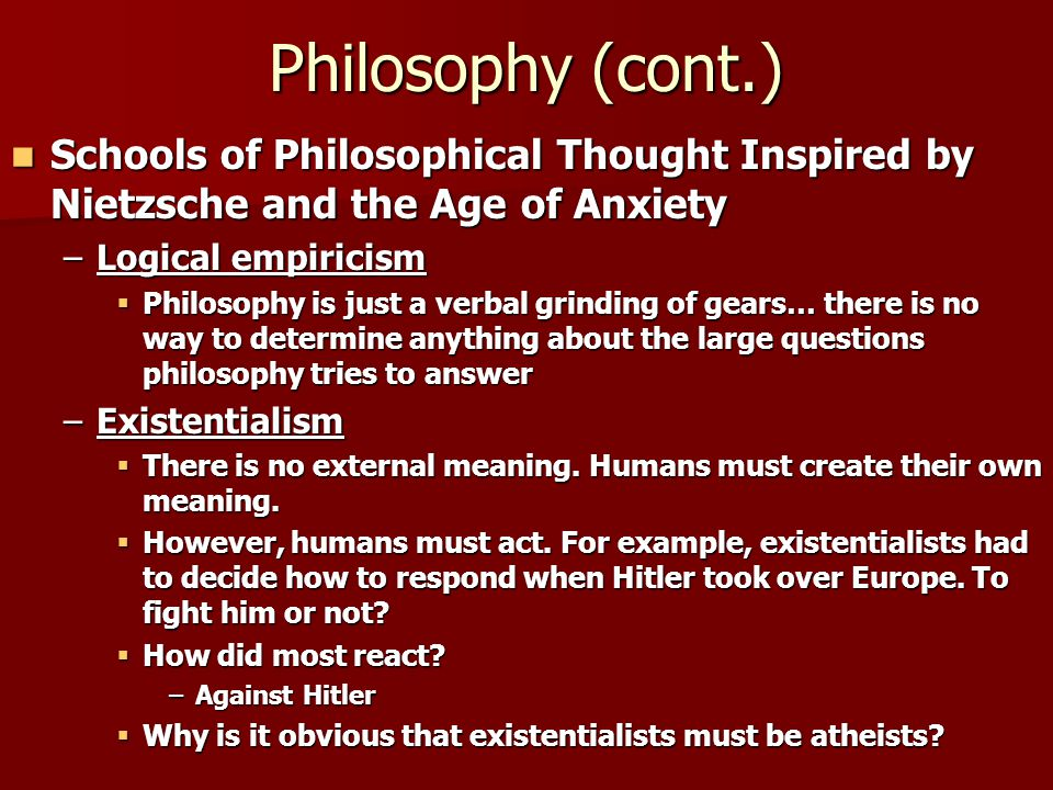 Philosophy (cont.) Schools of Philosophical Thought Inspired by Nietzsche and the Age of Anxiety. Logical empiricism.