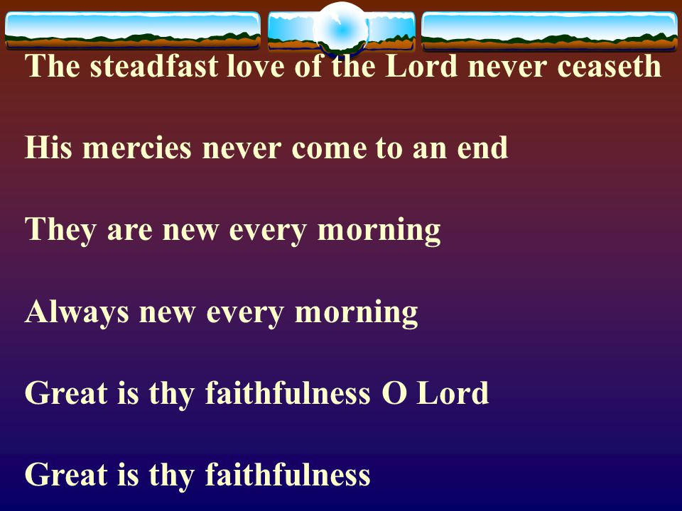 The steadfast love of the Lord never ceaseth