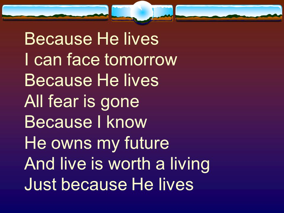 Because He lives I can face tomorrow Because He lives All fear is gone Because I know He owns my future And live is worth a living Just because He lives