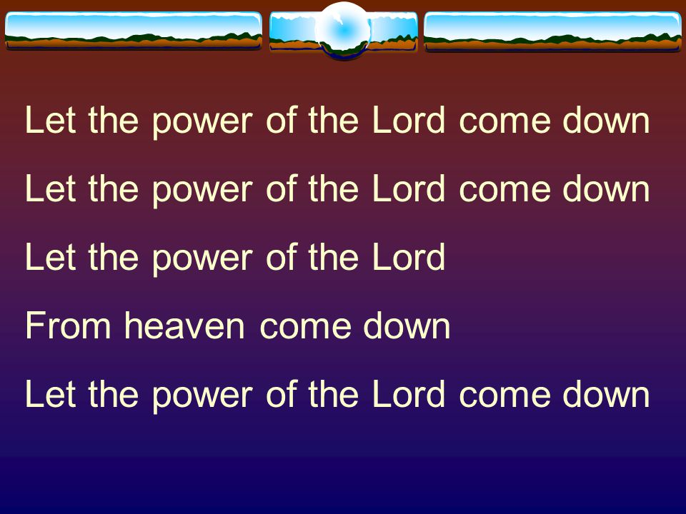 Let the power of the Lord come down