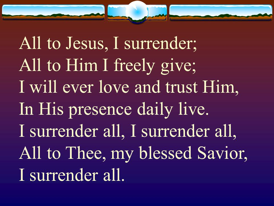 All to Jesus, I surrender; All to Him I freely give; I will ever love and trust Him, In His presence daily live.