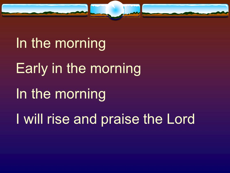 In the morning Early in the morning I will rise and praise the Lord