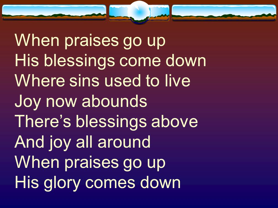 When praises go up His blessings come down Where sins used to live Joy now abounds There's blessings above And joy all around When praises go up His glory comes down