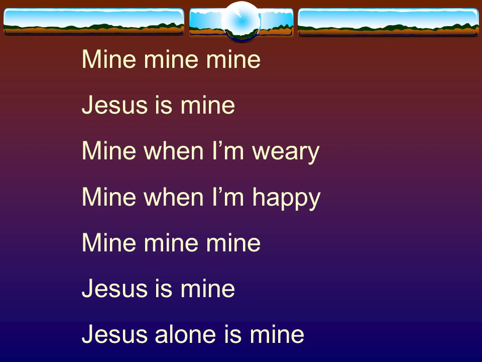 Mine mine mine Jesus is mine Mine when I'm weary Mine when I'm happy Jesus alone is mine