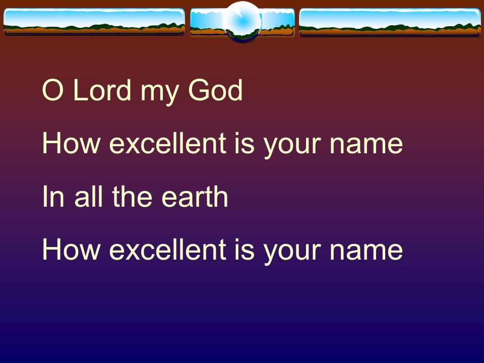 O Lord my God How excellent is your name In all the earth