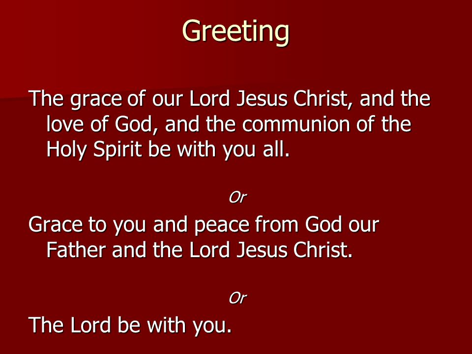 Greeting The grace of our Lord Jesus Christ, and the love of God, and the communion of the Holy Spirit be with you all.