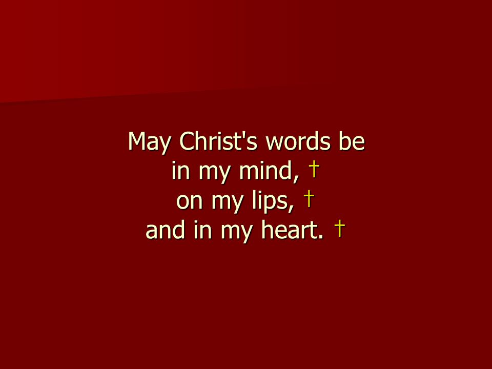 May Christ s words be in my mind, † on my lips, † and in my heart. †