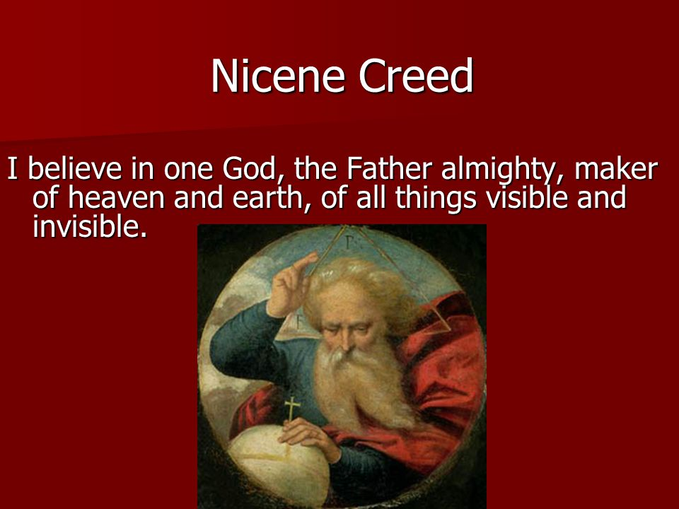 Nicene Creed I believe in one God, the Father almighty, maker of heaven and earth, of all things visible and invisible.