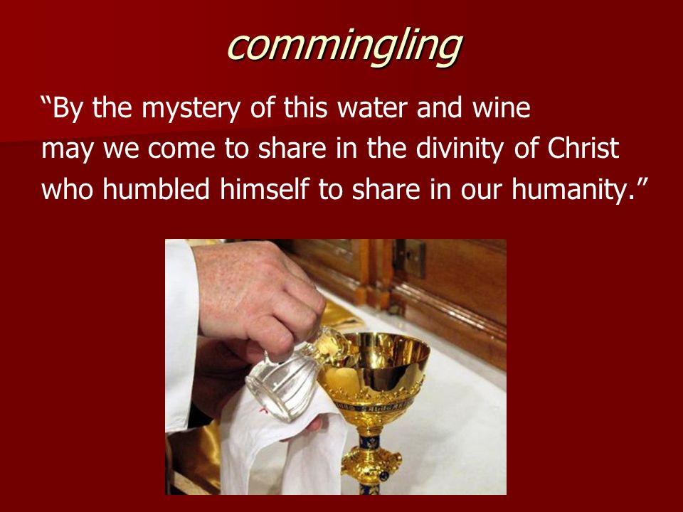 commingling By the mystery of this water and wine may we come to share in the divinity of Christ who humbled himself to share in our humanity.