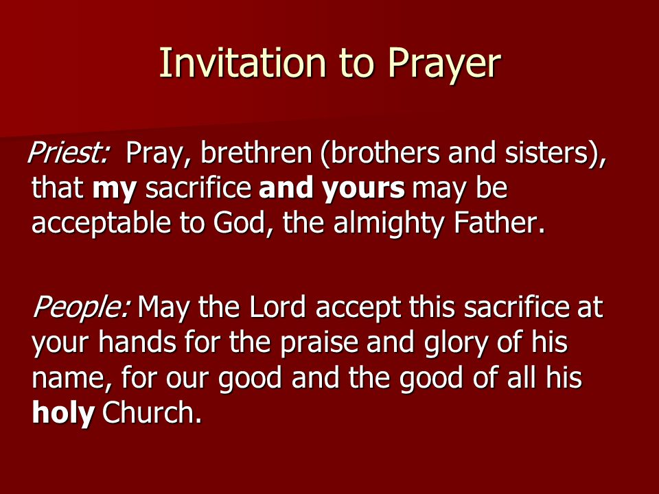Invitation to Prayer Priest: Pray, brethren (brothers and sisters), that my sacrifice and yours may be acceptable to God, the almighty Father.