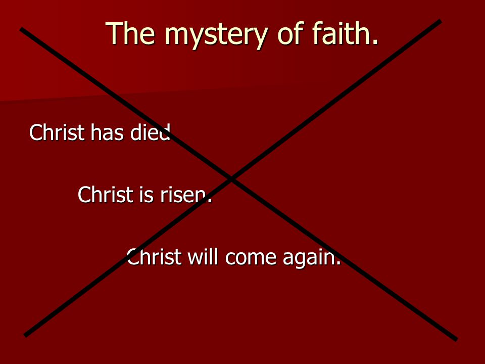 The mystery of faith. Christ has died. Christ is risen.