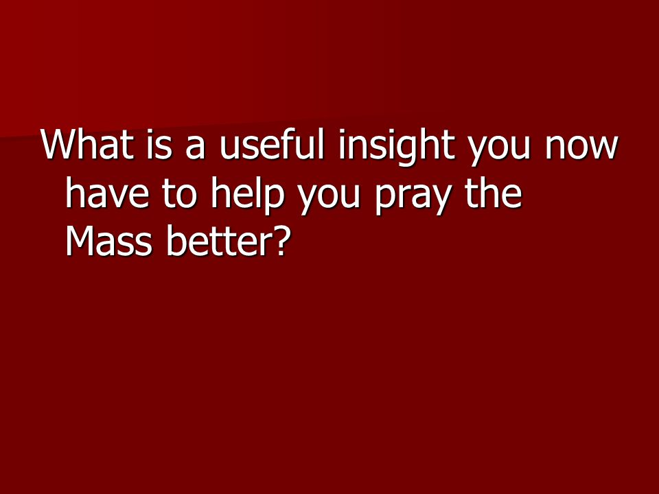What is a useful insight you now have to help you pray the Mass better