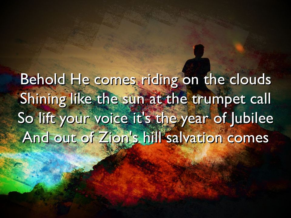 Behold He comes riding on the clouds Shining like the sun at the trumpet call So lift your voice it s the year of Jubilee And out of Zion s hill salvation comes