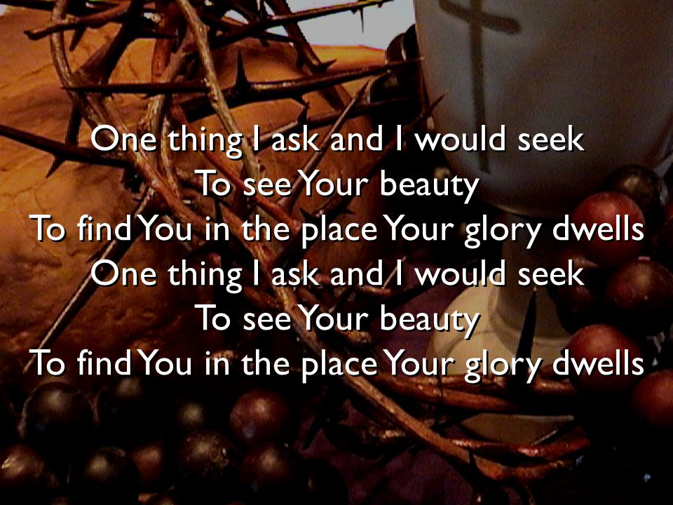 One thing I ask and I would seek To see Your beauty To find You in the place Your glory dwells One thing I ask and I would seek To see Your beauty To find You in the place Your glory dwells