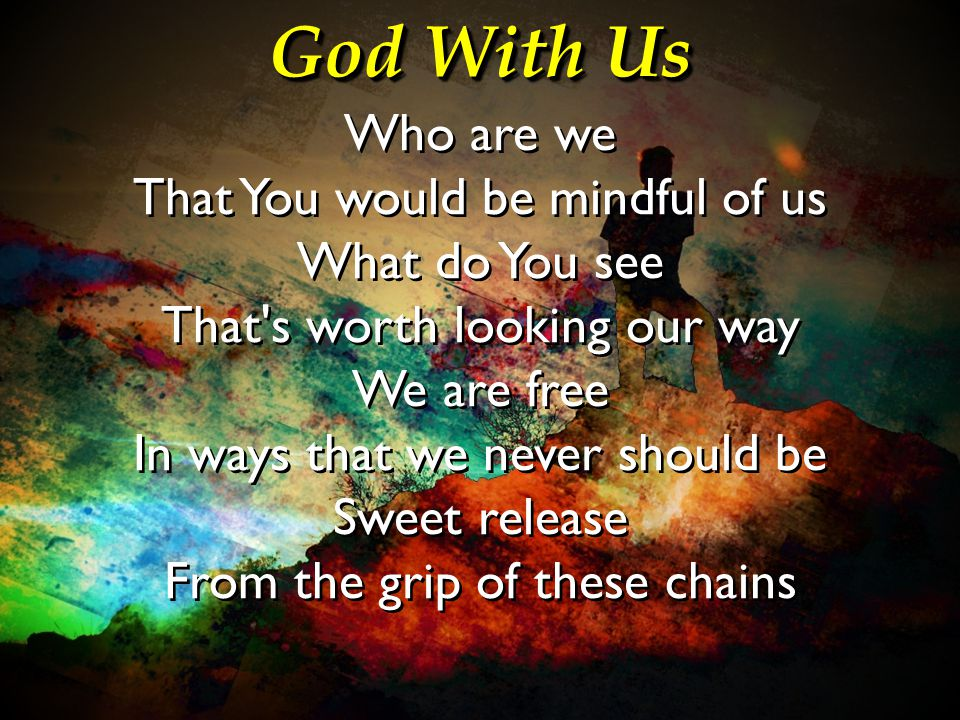 God With Us Who are we That You would be mindful of us What do You see